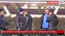 Kayserispor Kulübü Başkanı Erol Bedir, Galatasaray'la Takas Haberlerine Sinirlendi