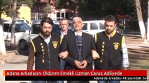 Adana Arkadaşını Öldüren Emekli Uzman Çavuş Adliyede