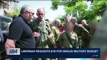 i24NEWS DESK | Liberman requests $1B for Israeli military budget | Tuesday, November 21st 2017