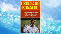 Download PDF Cristiano Ronaldo: The Inspirational Story of Soccer (Football) Superstar Cristiano Ronaldo (Cristiano Ronaldo Unauthorized Biography, Portugal, Manchester United, Real Madrid, Champions League) FREE