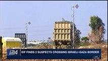 i24NEWS DESK   IDF finds 2 suspects crossing Israeli-Gaza border   Wednesday, November 22nd 2017