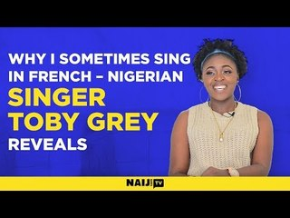 Why I sometimes sing in French – Nigerian singer Toby Grey reveals