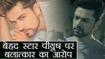 Beyhadh actor Piyush Sahdev ARRESTED on Rape charges | FilmiBeat