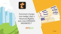 Comment charger mon badge Liber-t Vacances Bip&Go avec mes Chèques-Vacances ?