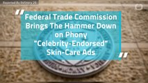 "Federal Trade Commission Brings The Hammer Down on Phony ""Celebrity-Endorsed"" Skin-Care Ads"