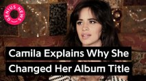 Camila Cabello Explains Why She Changed The Title Of Her Album To 'Camila'