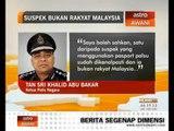 Suspek dikenal pasti, bukan warganegara Malaysia