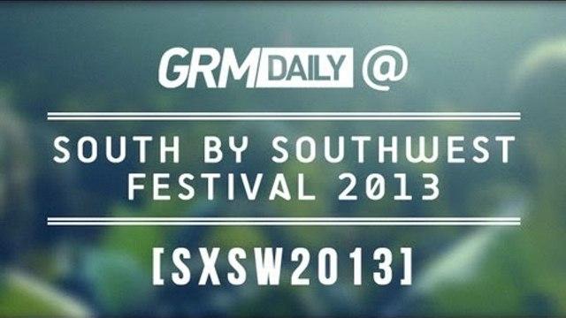 GRM Daily @ South by South West Festival 2013 [GRM DAILY]