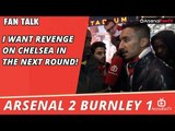 I Want Revenge On Chelsea In The Next Round! | Arsenal 2 Burnley 1 | FA Cup