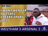 I Want Wenger Out says Cheeky Sport Joel   West Ham 3 Arsenal 3