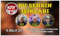 16 ARALIK 2017 KAY TV BU ŞEHRİN IŞIKLARI KAYSERİ'NİN İLK MİLLİ FUTBOLCUSU