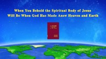 "The Words of the Holy Spirit | Almighty God's Words ""When You Behold the Spiritual Body of Jesus Will Be When God Has Made Anew Heaven and Earth"" 