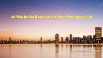 """Almighty God's Word """"All Who Do Not Know God Are Those Who Oppose God"""" 