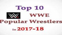 WWE - Top 10 Ten Popular WWE wrestlers superstars in 2017 & 2018 , Superstars in Raw , SmackDown , NXT , WWE Universe
