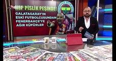 Galatasaray'ın eski futbolcusundan, Fenerbahçe'ye ağır küfürler