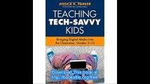 Teaching Tech-Savvy Kids Bringing Digital Media Into the Classroom, Grades 5-12
