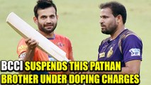 Yusuf Pathan suspended by BCCI for 5 months for failing doping test | Oneindia News