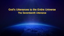 "Almighty God's Word ""God's Utterances to the Entire Universe The Seventeenth Utterance"" 