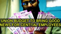 7th Pay commission: Union Budget 2018 expected to bring some good news | Oneindia News