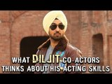 What Diljit Dosanjh co stars thinks about his Acting Skills
