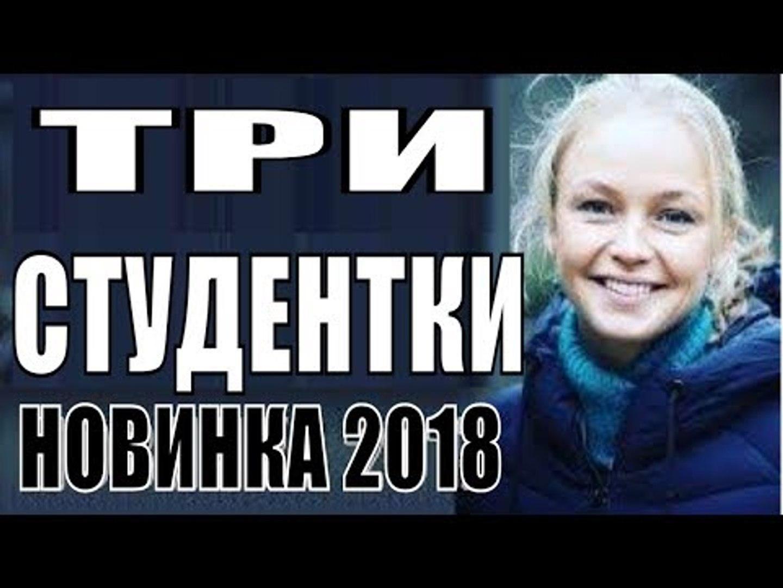 ПРЕМЬЕРА 2018 ПОРВАЛА ВСЕХ [ ТРИ СТУДЕНТКИ ] Русские мелодрамы 2018 новинки, фильмы 2018 HD  russkie