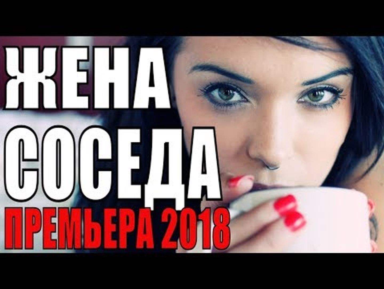 ПРЕМЬЕРА 2018 ПОРАЗИЛА ВСЕХ [ ЖЕНА СОСЕДА ] Русские мелодрамы 2018 новинки, фильмы 2018 HD  russian