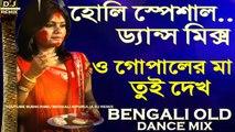 Holi Special Dance Mix    O Gopaler Ma Tui Dekh (Bengali OLD Dance Mix)    2018 Latest OLD Bengali Mix