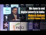 We have to end digital poverty in India: Mukesh Ambani at FICCI Frames 2016