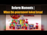 Reform Moments   When the government baked bread