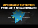 North Indian heat wave continues, cyclone alert in Odisha, Andhra Pradesh