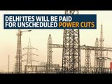 Delhi'ites will be paid by discoms for unscheduled power cuts