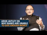 Arun Jaitley on why banks are unable to give enough money