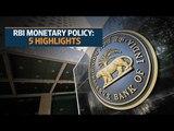 RBI monetary policy: 5 Highlights