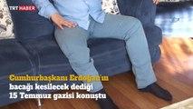 Cumhurbaşkanı Erdoğan'ın 'bacağı kesilecek' dediği gazi konuştu