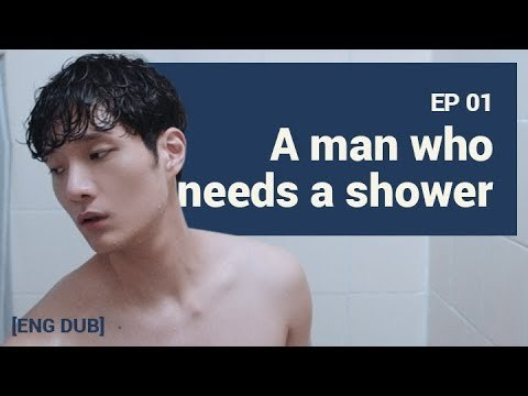 [MAN IN THE SHOWER S1] EP1. A MAN WHO NEEDS A SHOWER