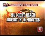 Helitaxis to ease commuters woes- NEWS9