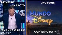 Encerramento do Primeiro Impacto com Marcão do Povo e inicio Mundo Disney (Com erro na marca d'água) (19/03/18)