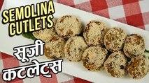 Semolina Cutlets Recipe In Hindi   सूजी कटलेट्स   Rava Cutlets   Veg Suji Cutlet Recipe   Ruchi