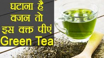 Green Tea पीएंगे इस वक्त तो दोगुनी रफ्तार से घटेगा वजन | Green Tea for Weight Loss | Boldsky