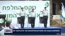 i24NEWS DESK   IDF deploys 100 sharpshooters on Gaza border   Wednesday, March 28th 2018