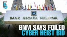 EVENING 5: BNM says foiled cyber heist bid