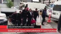 Sahte engelli raporu veren şebekenin 21 üyesi tutuklandı