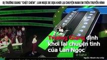 """Bị Trường Giang """"chặt chém"""", Lan Ngọc đe dọa khơi lại chuyện Nam Em trên truyền hình"""