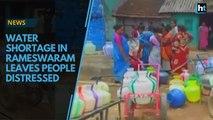 Water shortage in Rameswaram leaves people distressed