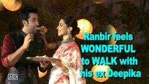 Ranbir feels WONDERFUL to WALK with his ex Deepika