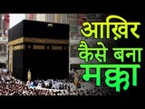 आख़िर कैसे बना मक्का | Story of Makka Madina | Mecca Black Stone | Adbhut Kahaniyan