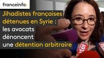 Jihadistes françaises détenues en Syrie  - Les avocats dénoncent une détention arbitraire