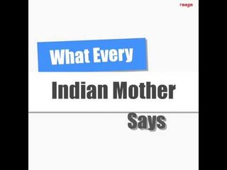What Every Indian Mom Says!