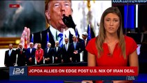 PERSPECTIVES | JCPOA allies on edge post U.S. nix of Iran deal | Tuesday, May 8th 2018