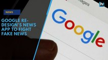 Google re-designs news app to help combat fake news